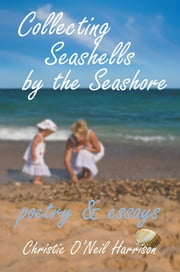 Collecting Seashells by the Seashore - Poetry and Essays ebook by Christine O'Neil Harrison