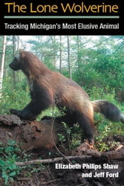 The Lone Wolverine: Tracking Michigan's Most Elusive Animal ebook by Elizabeth Philips Shaw,Jeffrey J. Ford