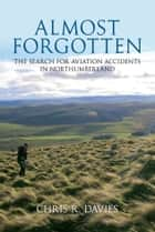 Almost Forgotten: The Search for Aviation Accidents in Northumberland ebook by Chris Davies