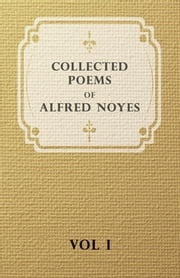 Collected Poems of Alfred Noyes - Vol I ebook by Alfred Noyes