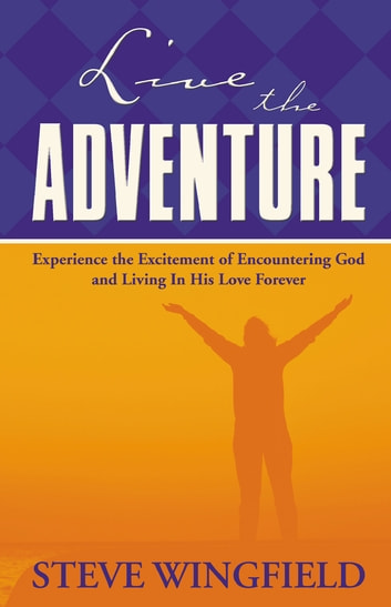 Live the Adventure - Experience the Excitement of Encountering God and Living in His Love Forever ebook by Steve Wingfield