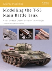 Modelling the T-55 Main Battle Tank ebook by Nicola Cortese,Samuel Dwyer,Graeme Davidson