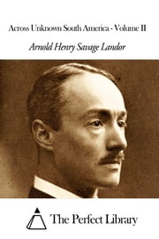 Across Unknown South America - Volume II ebook by Arnold Henry Savage Landor