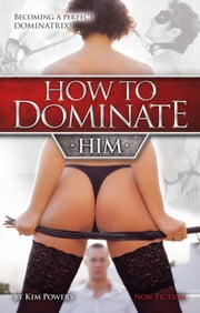 How to dominate HIM - Becoming a perfect Dominatrix! ebook by Kim Powers