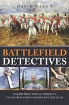 Battlefield Detectives - Unearthing New Evidence on the World's Most Famous Battlefields ebook by Wason, David