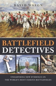 Battlefield Detectives - Unearthing New Evidence on the World's Most Famous Battlefields ebook by Wason,David