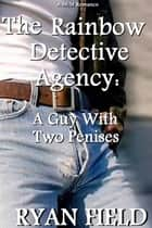 The Rainbow Detective Agency: A Guy With Two Penises ebook by Ryan Field