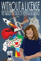 Without a License - The Fantastic Worlds of Keith R.A. DeCandido ebook by