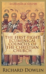 The First Eight Ecumenical Councils of the Christian Church - How the Early Beliefs of Christianity Were Decided ebook by Richard Dowlin