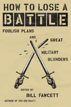How to Lose a Battle - Foolish Plans and Great Military Blunders ebook by Bill Fawcett