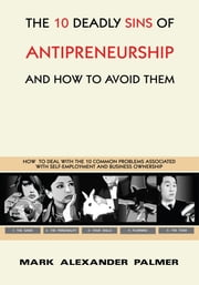 The 10 Deadly Sins of Antipreneurship - And How To Avoid Them ebook by Mark Alexander Palmer