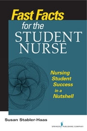Fast Facts for the Student Nurse - Nursing Student Success in a Nutshell ebook by Susan Stabler-Haas MSN, RN, CS, LMFT