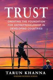 Trust - Creating the Foundation for Entrepreneurship in Developing Countries ebook by Tarun Khanna