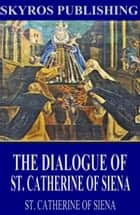 The Dialogue of St. Catherine of Siena eBook by St. Catherine of Siena