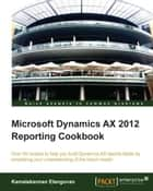 Microsoft Dynamics AX 2012 Reporting Cookbook ebook by Kamalakannan Elangovan