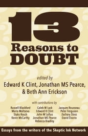13 Reasons To Doubt - Essays from the writers of Skeptic Ink ebook by Edward K Clint, Jonathan MS Pearce, Beth Ann Erickson