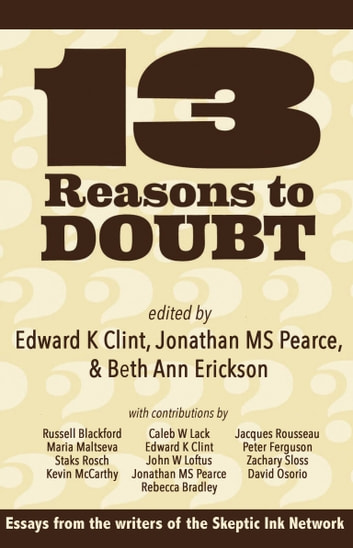 13 Reasons To Doubt - Essays from the writers of Skeptic Ink ebook by Edward K Clint,Jonathan MS Pearce,Beth Ann Erickson
