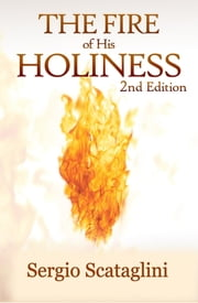 The Fire of His Holiness - Prepare Yourself to Enter God's Presence ebook by Sergio Scataglini