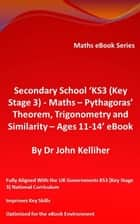 Secondary School 'KS3 (Key Stage 3) - Maths – Pythagoras' Theorem, Trigonometry and Similarity– Ages 11-14' eBook ebook by Dr John Kelliher