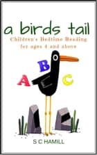 A Bird's Tail. Children's Bedtime Reading for ages 4 and above ebook by S C Hamill