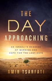 The Day Approaching - An Israeli's Message of Warning and Hope for the Last Days ebook by Amir Tsarfati