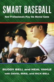 Smart Baseball - How Professionals Play the Mental Game ebook by Buddy Bell,Neal Vahle,David Bell,Mike Bell,Rick Bell