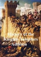 The History of the Knights Templars, The Temple Church, and the Temple ebook by Charles G. Addison