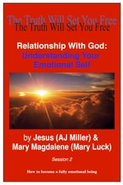 Relationship with God: Understanding Your Emotional Self Session 2 ebook by Jesus (AJ Miller),Mary Magdalene (Mary Luck)