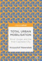 Total Urban Mobilisation - Ernst Jünger and the Post-Capitalist City ebook by Krzysztof Nawratek