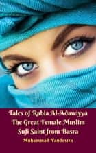 Tales of Rabia Al-Adawiyya The Great Female Muslim Sufi Saint from Basra eBook by Muhammad Vandestra