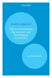 The Anti-Dumping Agreement and Developing Countries - An Introduction ebook by Aradhna Aggarwal