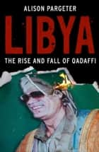Libya: The Rise and Fall of Qaddafi ebook by Alison Pargeter