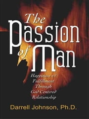The Passion of Man: Happiness and Fulfillment Through God-Centered Relationship ebook by Johnson, Darrell