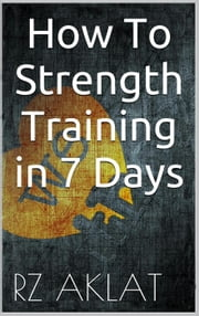 How To Strength Training in 7 Days ebook by RZ Aklat