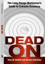 Dead On - The Long-Range Marksman`s Guide To Extreme Accuracy ebook by Tony M. Noblitt