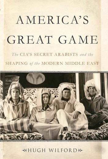 America's Great Game - The CIA's Secret Arabists and the Shaping of the Modern Middle East ebook by Hugh Wilford