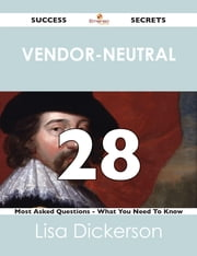 Vendor-Neutral 28 Success Secrets - 28 Most Asked Questions On Vendor-Neutral - What You Need To Know ebook by Lisa Dickerson