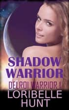 Shadow Warrior - Delroi Warrior, #1 ebook by Loribelle Hunt