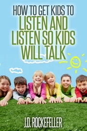 How to Get Kids to Listen and Listen so Kids Will Talk ebook by J.D. Rockefeller