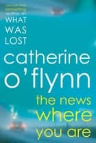 The News Where You Are - A Novel ebook by Catherine O'Flynn