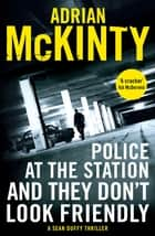 Police at the Station and They Don't Look Friendly - A Sean Duffy Thriller ebook by Adrian McKinty