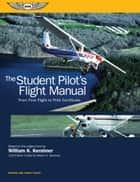 The Student Pilot's Flight Manual - From First Flight to Pilot Certificate ebook by William K. Kershner, William C. Kershner
