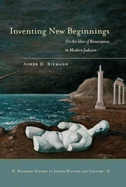 Inventing New Beginnings - On the Idea of Renaissance in Modern Judaism ebook by Asher D. Biemann