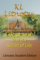 Gilgamesh and the Secret of Life Litnotes Student Edition ebook by KL Litnotes