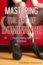 Mastering the Art of Dominance - 113 BDSM Troubleshooting Tips that Turn an Amateur into Expert Dom ebook by Matthew Larocco