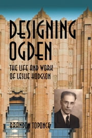 Designing Ogden, the Life and Work of Leslie Hodgson ebook by Brandon Toponce