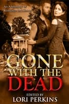 Gone with the Dead - An Anthology of Romance and Horror ebook by Lori Perkins
