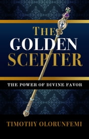 The Golden Scepter: The Power of Divine Favor ebook by Timothy Olorunfemi