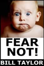 Fear Not! ebook by Bill Taylor