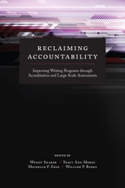 Reclaiming Accountability - Improving Writing Programs through Accreditation and Large-Scale Assessments ebook by